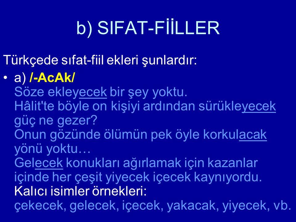 b) SIFAT-FİİLLER Türkçede sıfat-fiil ekleri şunlardır: a) /-AcAk/ Söze ekleyecek bir şey yoktu. Hâlit'te böyle on kişiyi ardından sürükleyecek güç ne