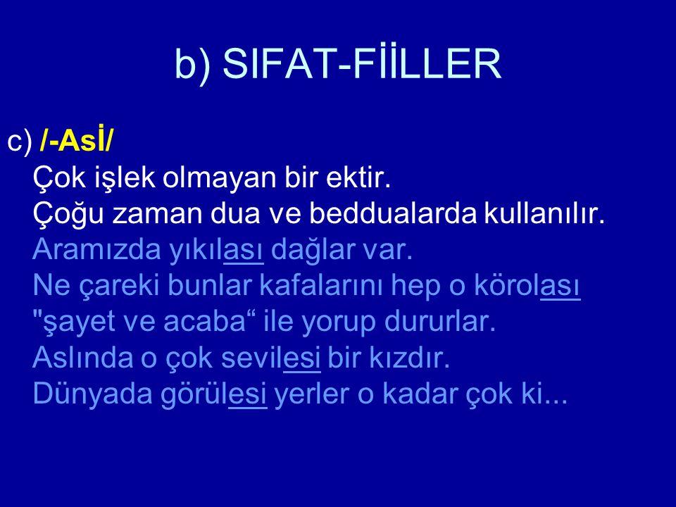 b) SIFAT-FİİLLER c) /-Asİ/ Çok işlek olmayan bir ektir. Çoğu zaman dua ve beddualarda kullanılır. Aramızda yıkılası dağlar var. Ne çareki bunlar kafal