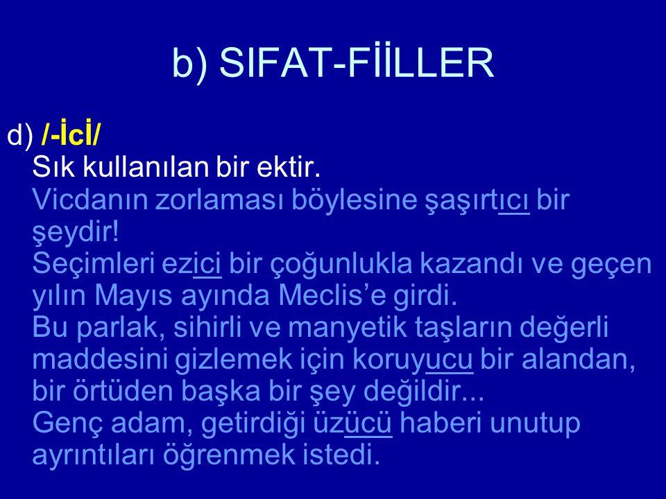 b) SIFAT-FİİLLER d) /-İcİ/ Sık kullanılan bir ektir. Vicdanın zorlaması böylesine şaşırtıcı bir şeydir! Seçimleri ezici bir çoğunlukla kazandı ve geçe