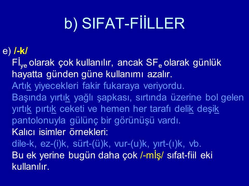 b) SIFAT-FİİLLER e) /-k/ Fİ ye olarak çok kullanılır, ancak SF e olarak günlük hayatta günden güne kullanımı azalır. Artık yiyecekleri fakir fukaraya