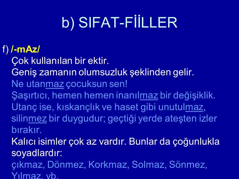 b) SIFAT-FİİLLER f) /-mAz/ Çok kullanılan bir ektir. Geniş zamanın olumsuzluk şeklinden gelir. Ne utanmaz çocuksun sen! Şaşırtıcı, hemen hemen inanılm