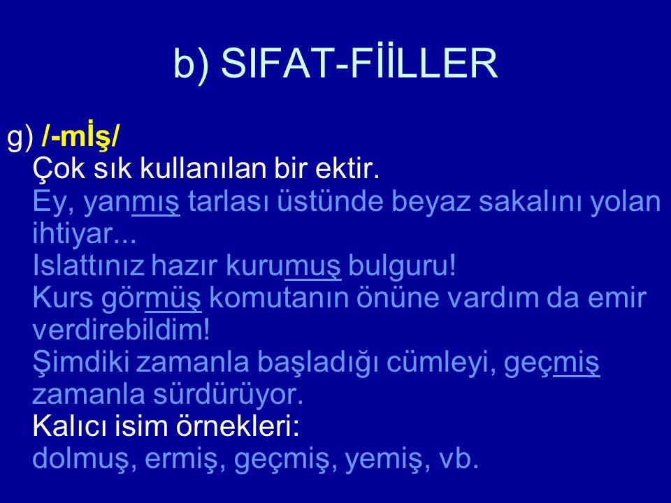 b) SIFAT-FİİLLER g) /-mİş/ Çok sık kullanılan bir ektir. Ey, yanmış tarlası üstünde beyaz sakalını yolan ihtiyar... Islattınız hazır kurumuş bulguru!