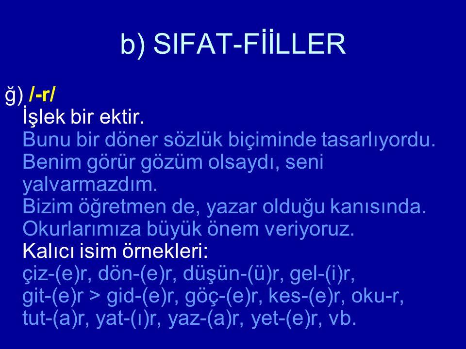 b) SIFAT-FİİLLER ğ) /-r/ İşlek bir ektir. Bunu bir döner sözlük biçiminde tasarlıyordu. Benim görür gözüm olsaydı, seni yalvarmazdım. Bizim öğretmen d