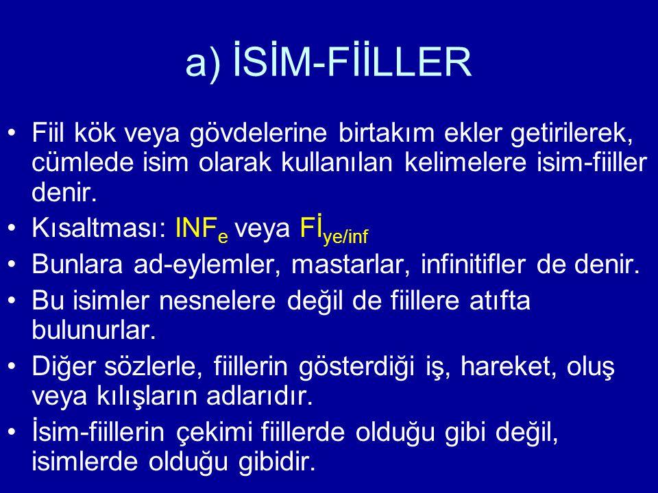 a) İSİM-FİİLLER Fiil kök veya gövdelerine birtakım ekler getirilerek, cümlede isim olarak kullanılan kelimelere isim-fiiller denir. Kısaltması: INF e