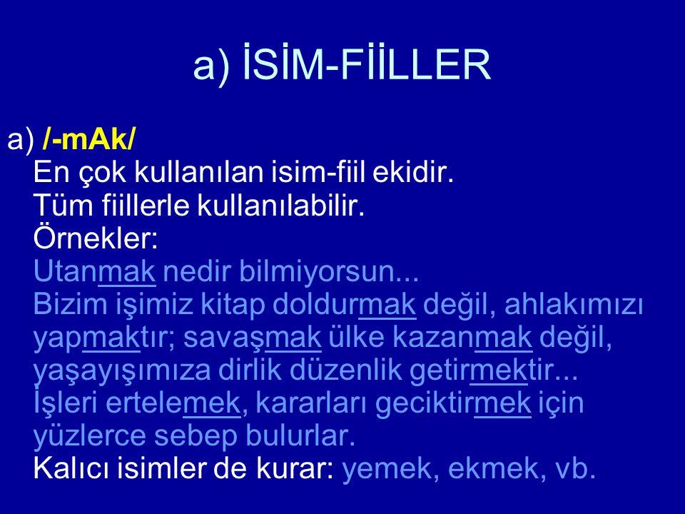 a) İSİM-FİİLLER a) /-mAk/ En çok kullanılan isim-fiil ekidir. Tüm fiillerle kullanılabilir. Örnekler: Utanmak nedir bilmiyorsun... Bizim işimiz kitap