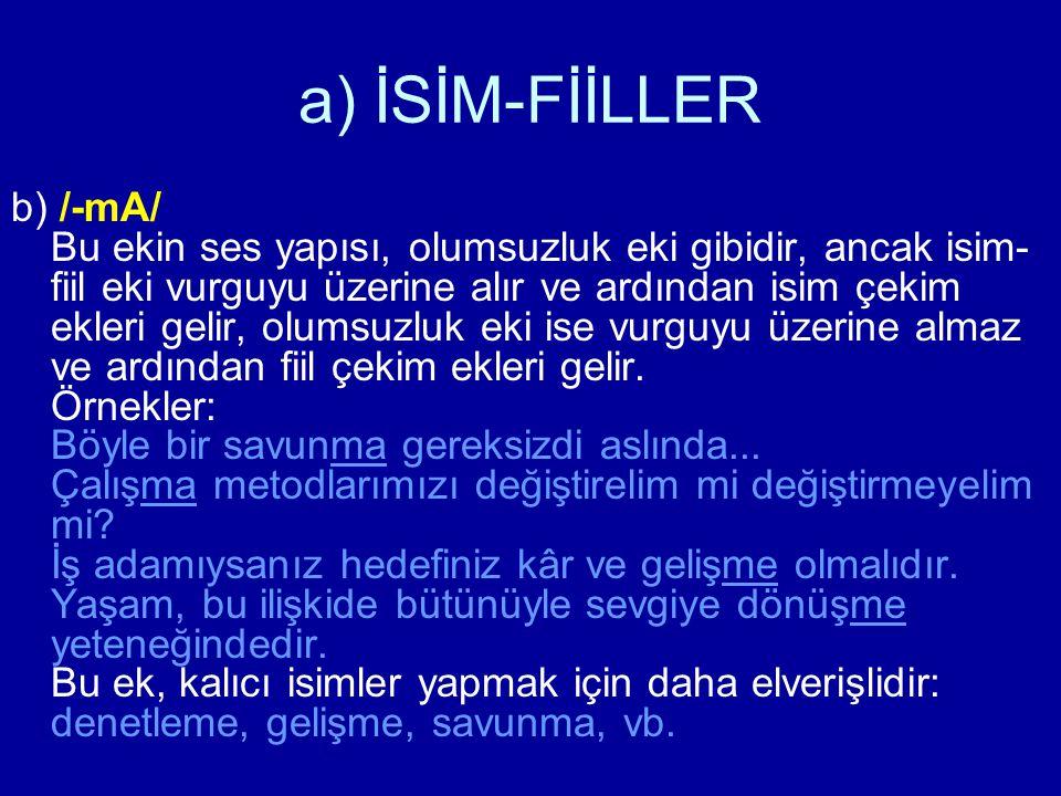 a) İSİM-FİİLLER b) /-mA/ Bu ekin ses yapısı, olumsuzluk eki gibidir, ancak isim- fiil eki vurguyu üzerine alır ve ardından isim çekim ekleri gelir, ol