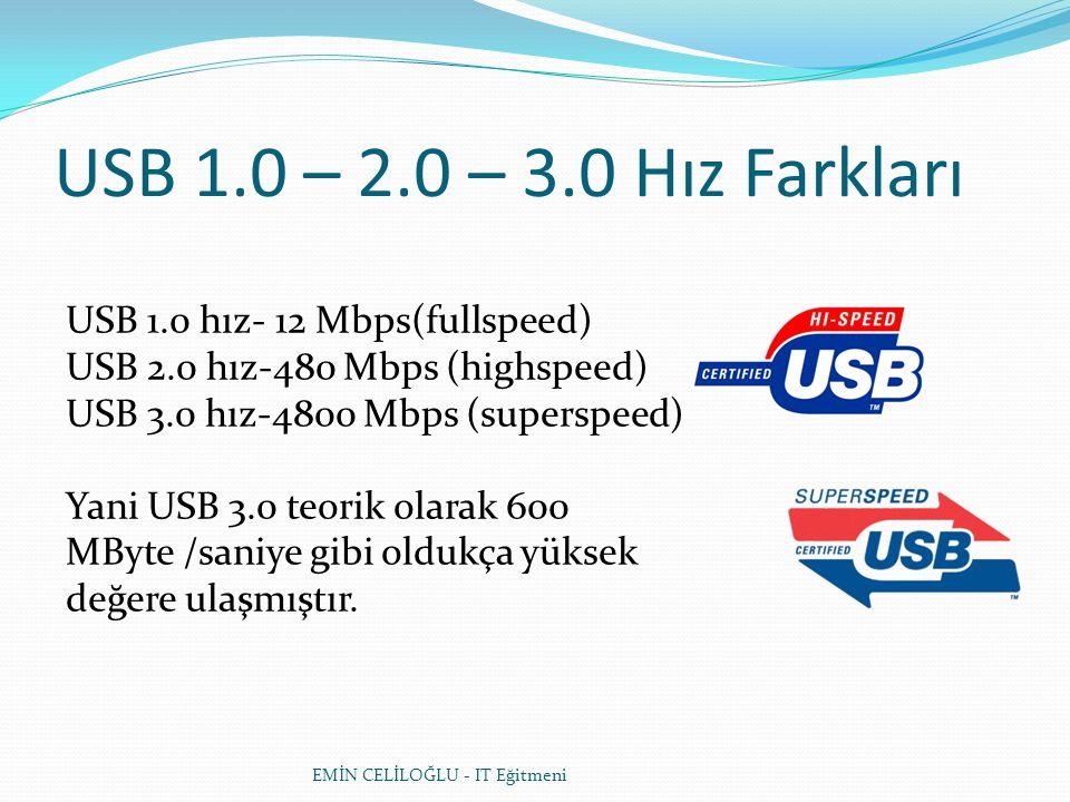 EMİN CELİLOĞLU - IT Eğitmeni USB 1.0 – 2.0 – 3.0 Hız Farkları USB 1.0 hız- 12 Mbps(fullspeed) USB 2.0 hız-480 Mbps (highspeed) USB 3.0 hız-4800 Mbps (superspeed) Yani USB 3.0 teorik olarak 600 MByte /saniye gibi oldukça yüksek değere ulaşmıştır.