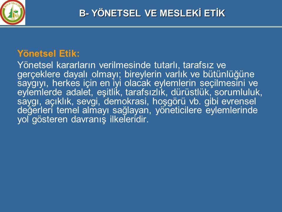 Yönetsel Etik: Yönetsel kararların verilmesinde tutarlı, tarafsız ve gerçeklere dayalı olmayı; bireylerin varlık ve bütünlüğüne saygıyı, herkes için e