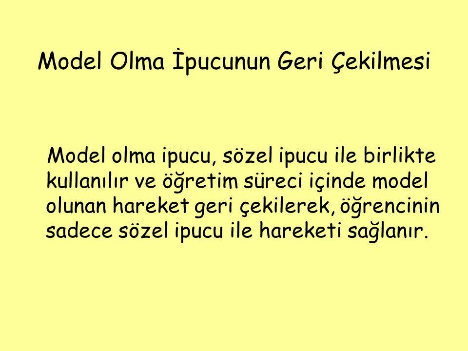 Model Olma İpucunun Geri Çekilmesi Model olma ipucu, sözel ipucu ile birlikte kullanılır ve öğretim süreci içinde model olunan hareket geri çekilerek,