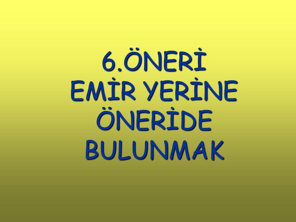 6.ÖNERİ EMİR YERİNE ÖNERİDE BULUNMAK