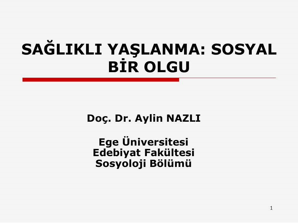 1 SAĞLIKLI YAŞLANMA: SOSYAL BİR OLGU Doç. Dr. Aylin NAZLI Ege Üniversitesi Edebiyat Fakültesi Sosyoloji Bölümü
