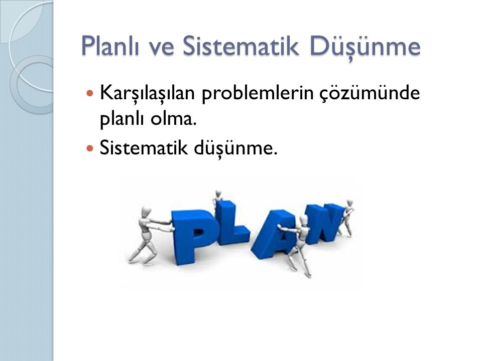 Planlı ve Sistematik Düşünme Karşılaşılan problemlerin çözümünde planlı olma. Sistematik düşünme.