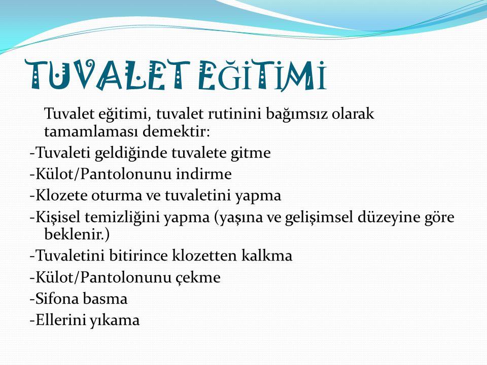 TUVALET E Ğİ T İ M İ Tuvalet eğitimi, tuvalet rutinini bağımsız olarak tamamlaması demektir: -Tuvaleti geldiğinde tuvalete gitme -Külot/Pantolonunu in
