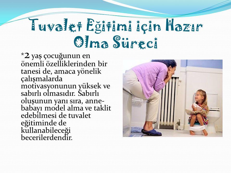 Tuvalet E ğ itimi için Hazır Olma Süreci * 2 yaş çocuğunun en önemli özelliklerinden bir tanesi de, amaca yönelik çalışmalarda motivasyonunun yüksek v