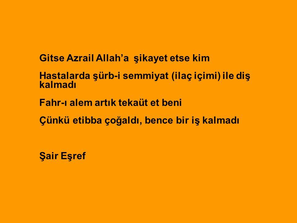 Gitse Azrail Allah'a şikayet etse kim Hastalarda şürb-i semmiyat (ilaç içimi) ile diş kalmadı Fahr-ı alem artık tekaüt et beni Çünkü etibba çoğaldı, b