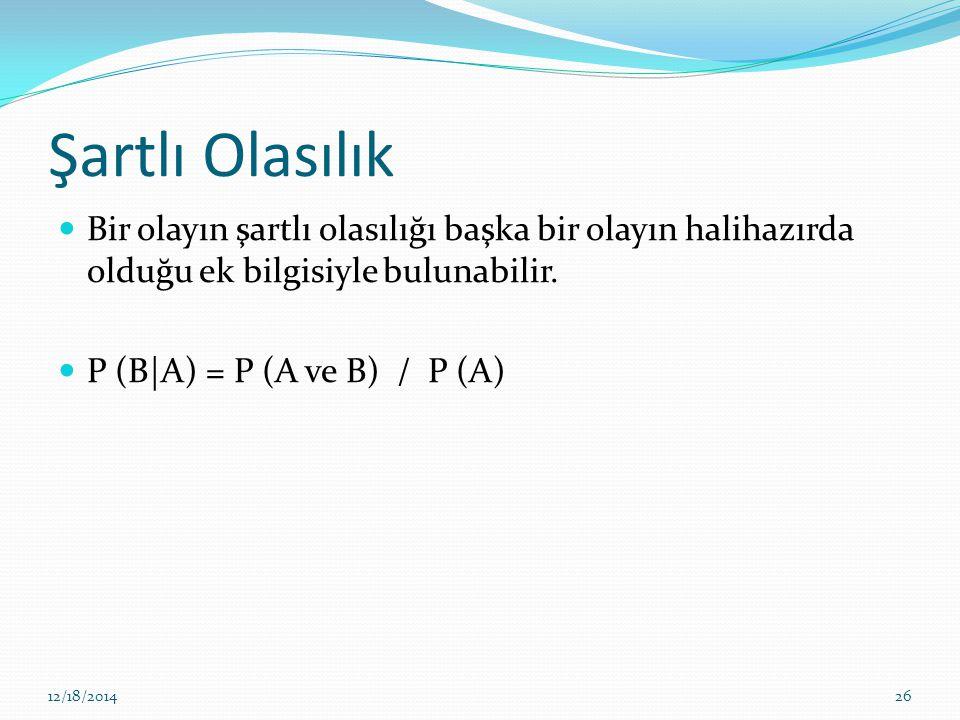Şartlı Olasılık Bir olayın şartlı olasılığı başka bir olayın halihazırda olduğu ek bilgisiyle bulunabilir. P (B|A) = P (A ve B) / P (A) 12/18/201426
