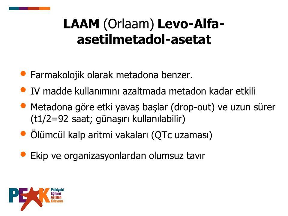 LAAM (Orlaam) Levo-Alfa- asetilmetadol-asetat Farmakolojik olarak metadona benzer. IV madde kullanımını azaltmada metadon kadar etkili Metadona göre e