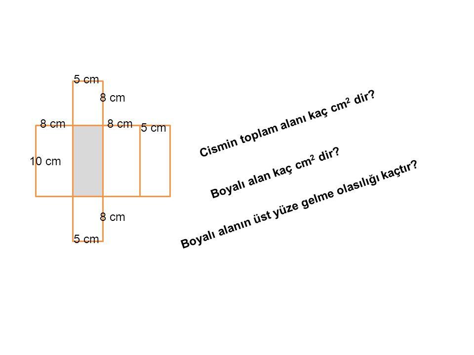 5 cm 8 cm 10 cm Cismin toplam alanı kaç cm 2 dir? Boyalı alan kaç cm 2 dir? Boyalı alanın üst yüze gelme olasılığı kaçtır?