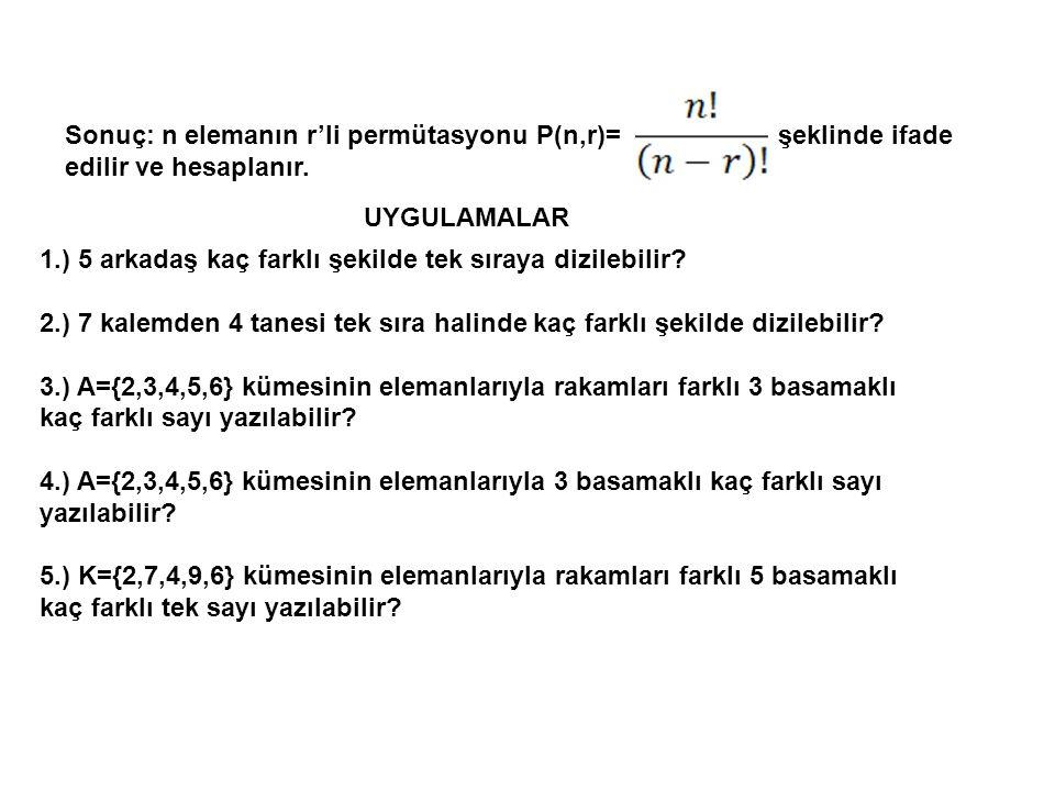 Sonuç: n elemanın r'li permütasyonu P(n,r)= şeklinde ifade edilir ve hesaplanır. UYGULAMALAR 1.) 5 arkadaş kaç farklı şekilde tek sıraya dizilebilir?