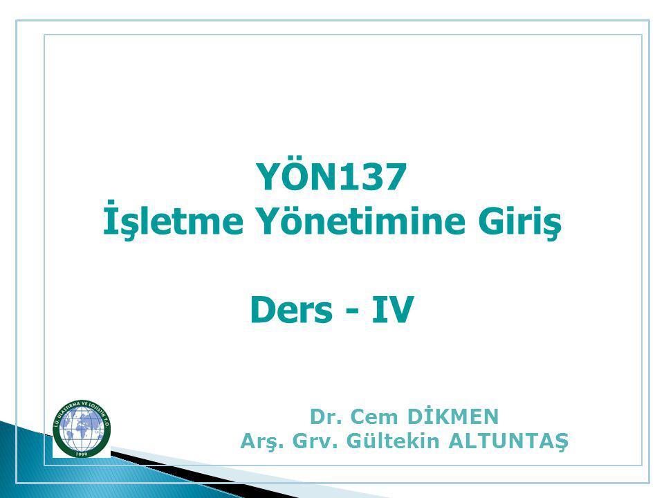 YÖN137 İşletme Yönetimine Giriş Ders - IV Dr. Cem DİKMEN Arş. Grv. Gültekin ALTUNTAŞ