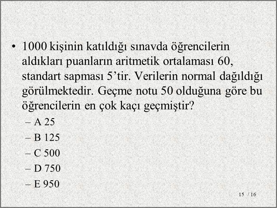 1000 kişinin katıldığı sınavda öğrencilerin aldıkları puanların aritmetik ortalaması 60, standart sapması 5'tir. Verilerin normal dağıldığı görülmekte