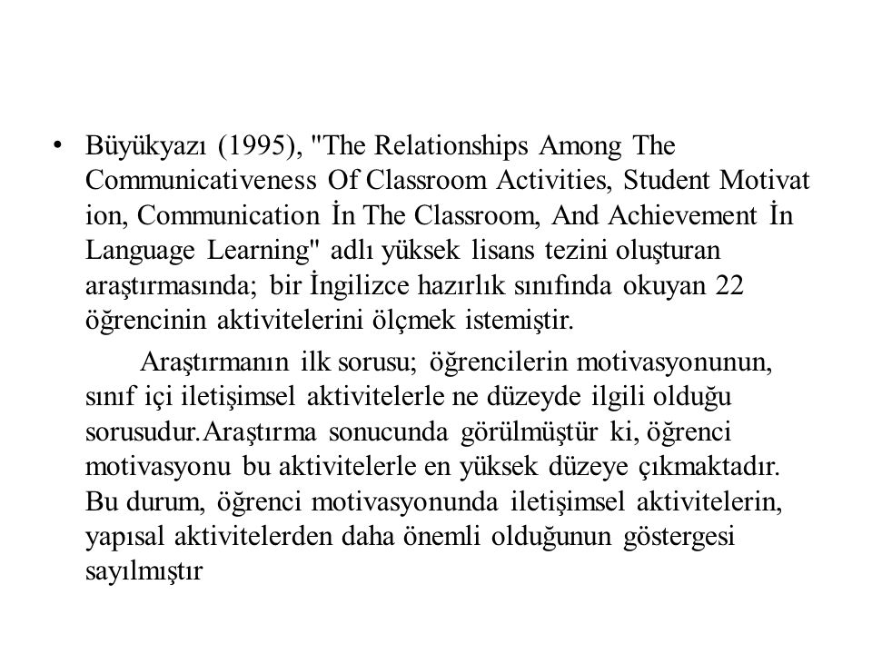 Büyükyazı (1995), The Relationships Among The Communicativeness Of Classroom Activities, Student Motivat ion, Communication İn The Classroom, And Achievement İn Language Learning adlı yüksek lisans tezini oluşturan araştırmasında; bir İngilizce hazırlık sınıfında okuyan 22 öğrencinin aktivitelerini ölçmek istemiştir.