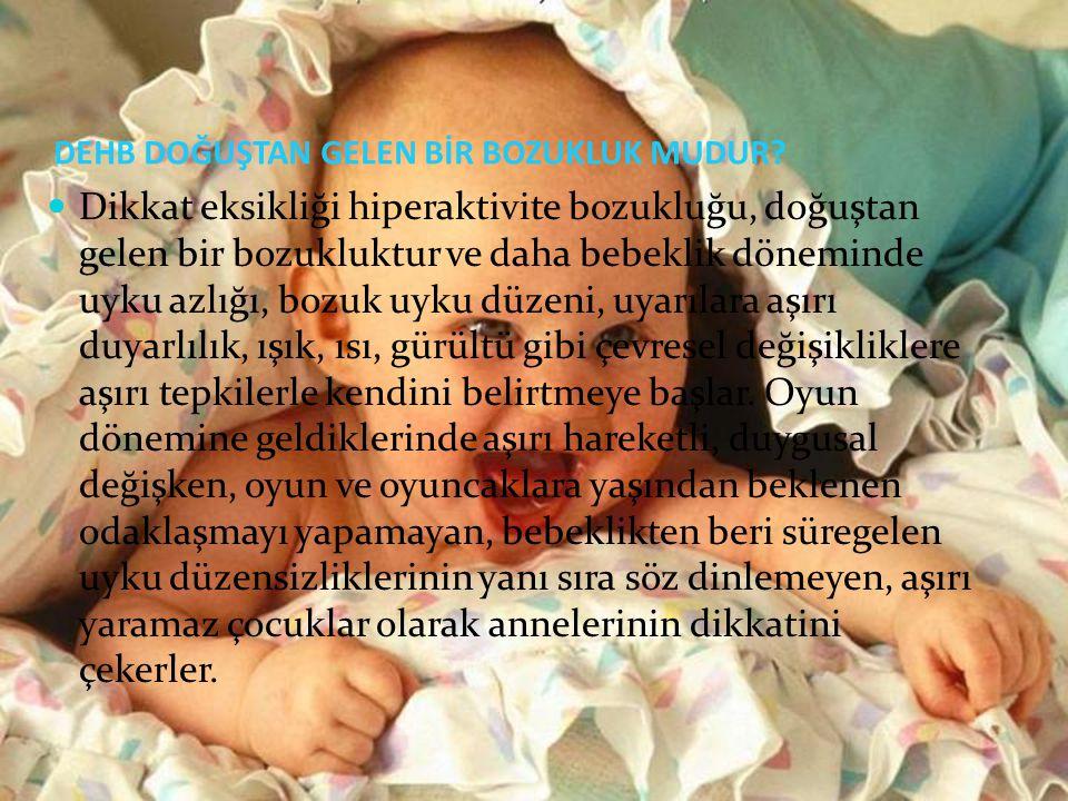 DEHB DOĞUŞTAN GELEN BİR BOZUKLUK MUDUR? Dikkat eksikliği hiperaktivite bozukluğu, doğuştan gelen bir bozukluktur ve daha bebeklik döneminde uyku azlığ