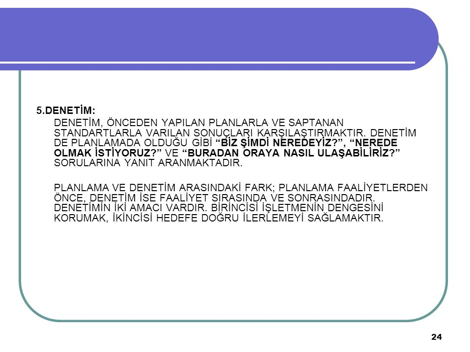 """24 5.DENETİM: DENETİM, ÖNCEDEN YAPILAN PLANLARLA VE SAPTANAN STANDARTLARLA VARILAN SONUÇLARI KARŞILAŞTIRMAKTIR. DENETİM DE PLANLAMADA OLDUĞU GİBİ """"BİZ"""