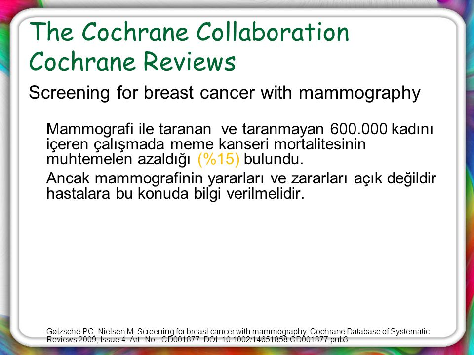 The Cochrane Collaboration Cochrane Reviews Screening for breast cancer with mammography Mammografi ile taranan ve taranmayan 600.000 kadını içeren ça