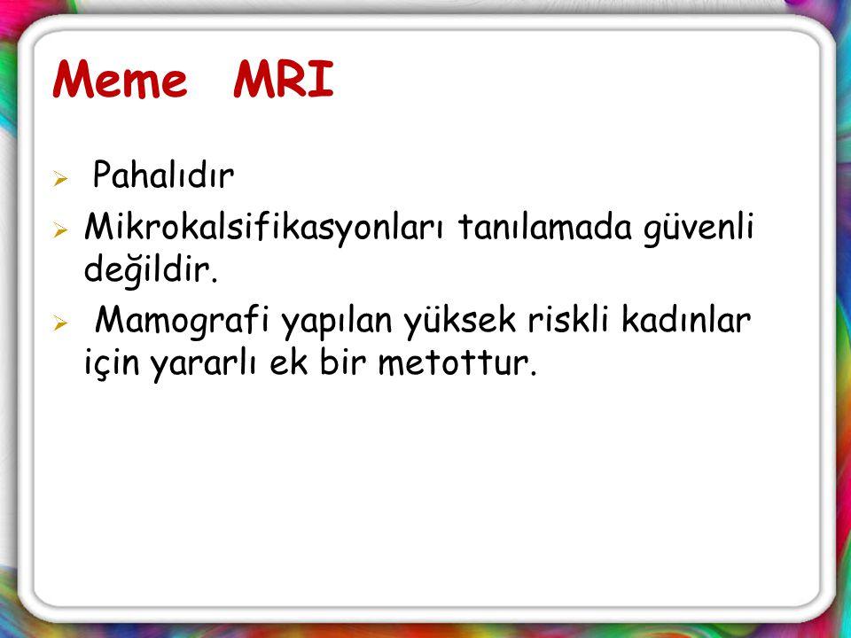 Meme MRI  Pahalıdır  Mikrokalsifikasyonları tanılamada güvenli değildir.  Mamografi yapılan yüksek riskli kadınlar için yararlı ek bir metottur.
