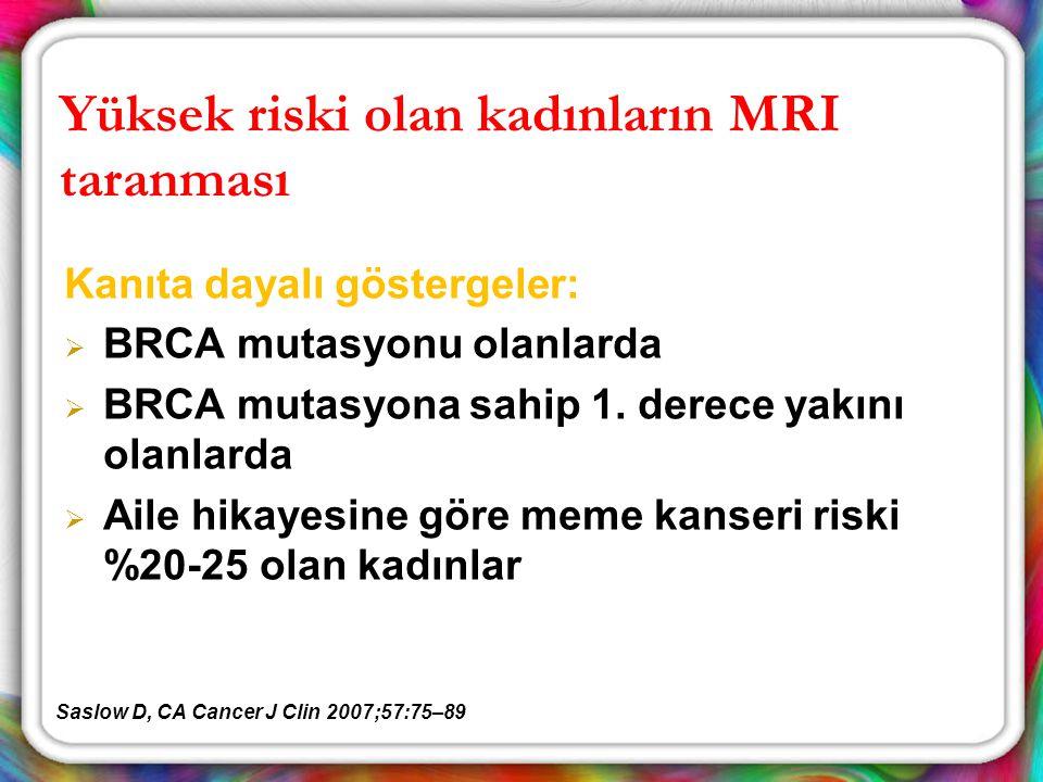 Yüksek riski olan kadınların MRI taranması Kanıta dayalı göstergeler:  BRCA mutasyonu olanlarda  BRCA mutasyona sahip 1. derece yakını olanlarda  A