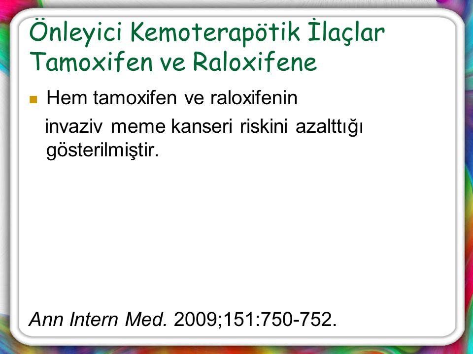 Önleyici Kemoterapötik İlaçlar Tamoxifen ve Raloxifene Hem tamoxifen ve raloxifenin invaziv meme kanseri riskini azalttığı gösterilmiştir. Ann Intern