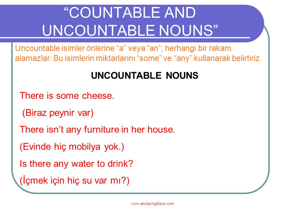 "www.ekolayingilizce.com ""COUNTABLE AND UNCOUNTABLE NOUNS"" Uncountable isimler önlerine ""a"" veya ""an""; herhangi bir rakam alamazlar. Bu isimlerin mikta"