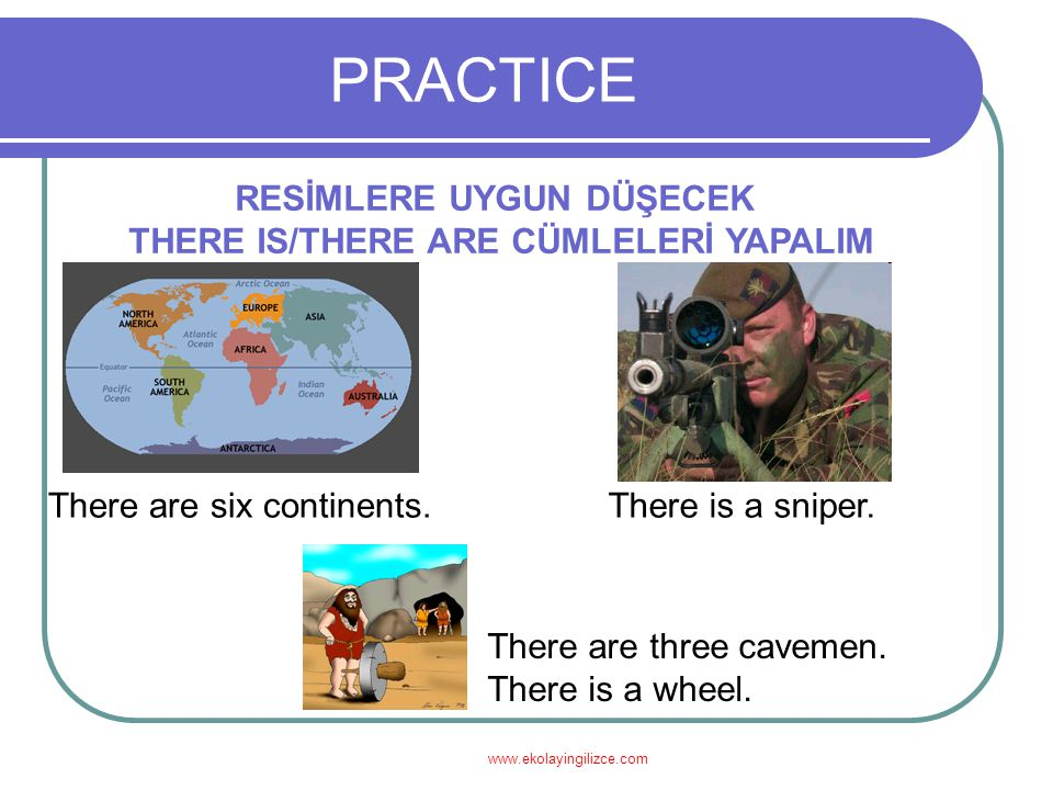 www.ekolayingilizce.com PRACTICE RESİMLERE UYGUN DÜŞECEK THERE IS/THERE ARE CÜMLELERİ YAPALIM There are six continents.There is a sniper. There are th