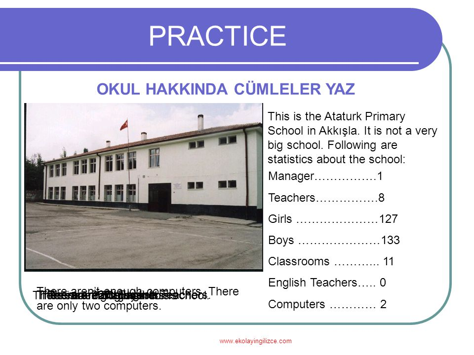 www.ekolayingilizce.com PRACTICE OKUL HAKKINDA CÜMLELER YAZ This is the Ataturk Primary School in Akkışla. It is not a very big school. Following are