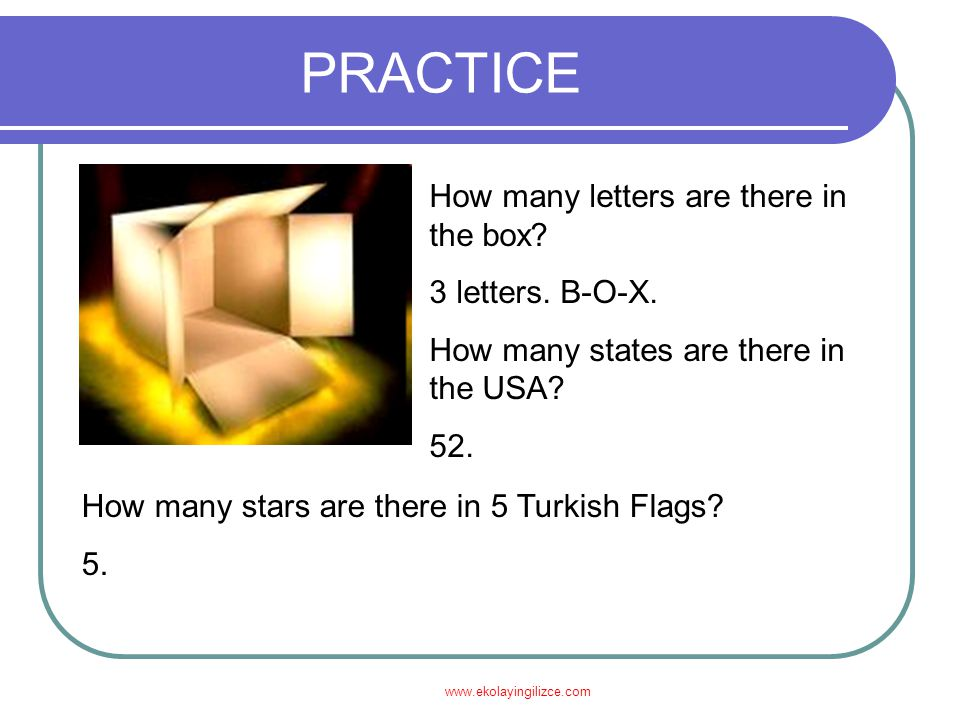 www.ekolayingilizce.com PRACTICE How many letters are there in the box? 3 letters. B-O-X. How many states are there in the USA? 52. How many stars are