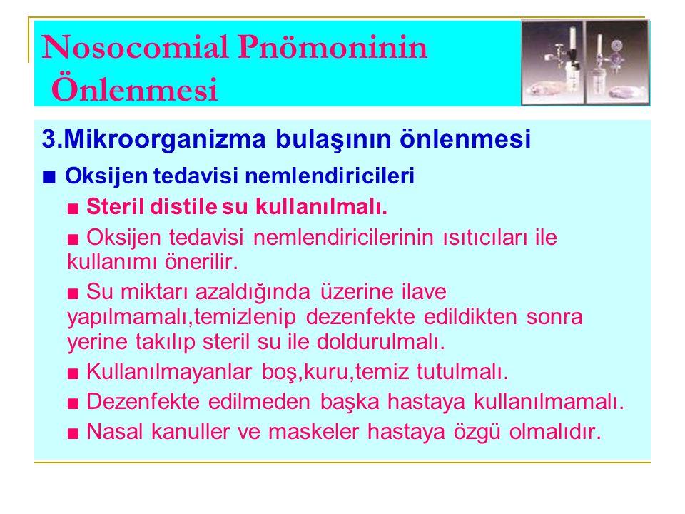 Nosocomial Pnömoninin Önlenmesi 3.Mikroorganizma bulaşının önlenmesi ■ Oksijen tedavisi nemlendiricileri ■ Steril distile su kullanılmalı. ■ Oksijen t