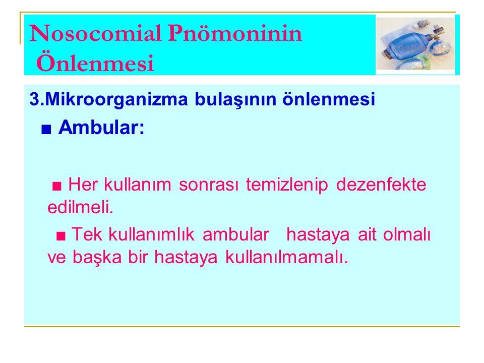 Nosocomial Pnömoninin Önlenmesi 3.Mikroorganizma bulaşının önlenmesi ■ Ambular: ■ Her kullanım sonrası temizlenip dezenfekte edilmeli. ■ Tek kullanıml