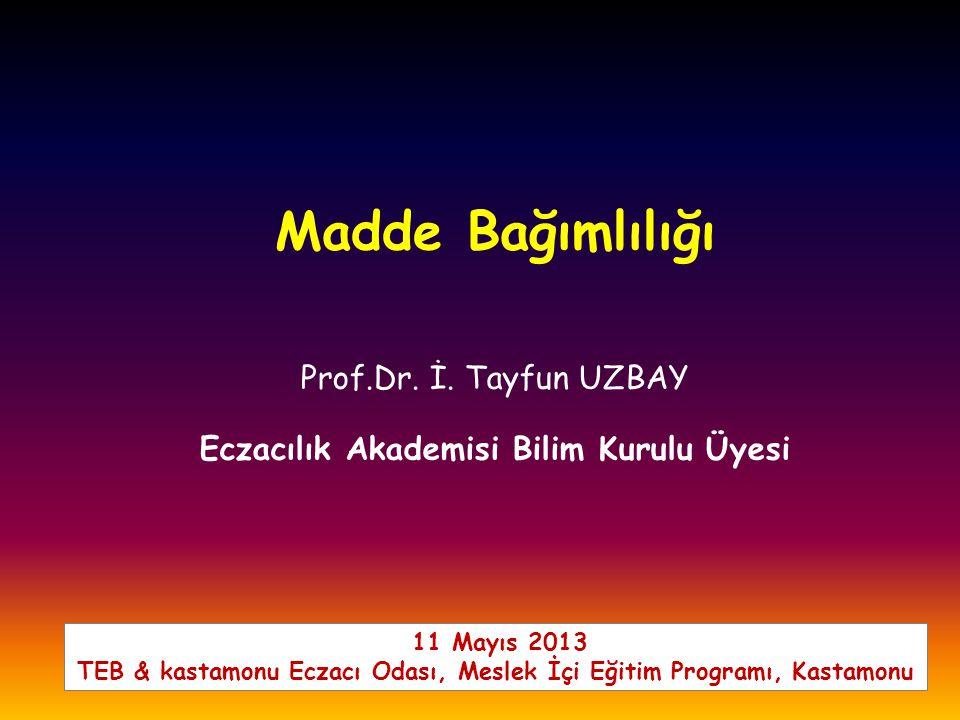 Prof.Dr. İ. Tayfun UZBAY Eczacılık Akademisi Bilim Kurulu Üyesi Madde Bağımlılığı 11 Mayıs 2013 TEB & kastamonu Eczacı Odası, Meslek İçi Eğitim Progra