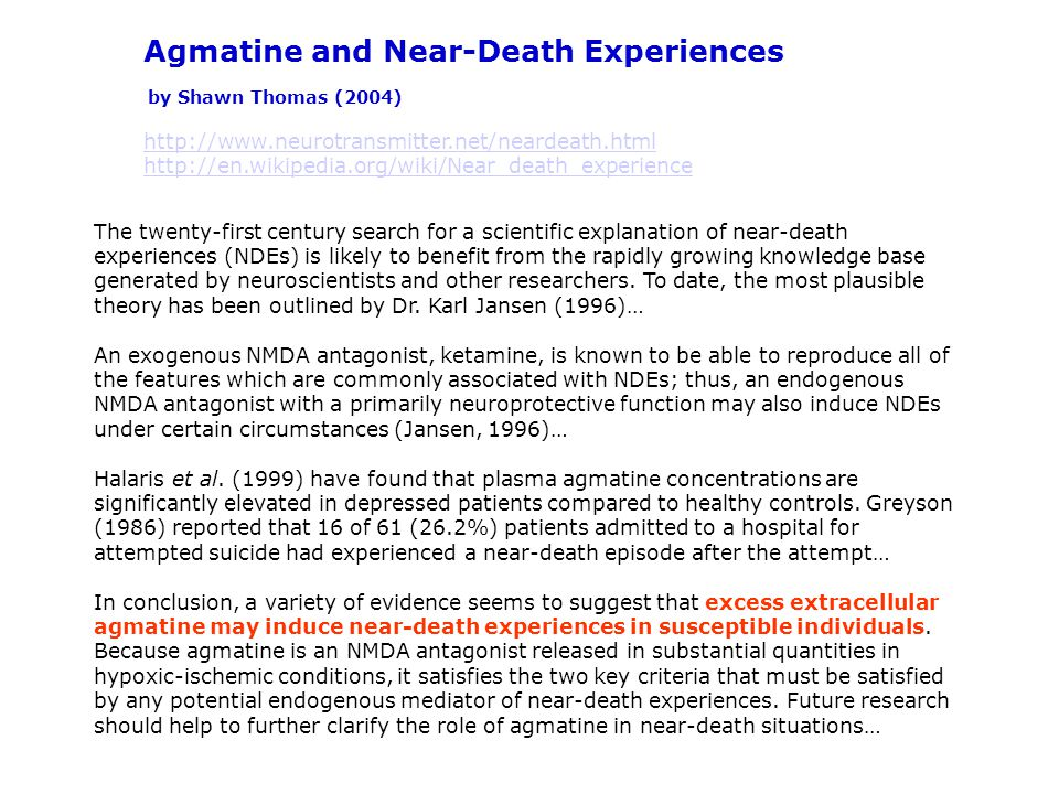 Agmatine and Near-Death Experiences by Shawn Thomas (2004) http://www.neurotransmitter.net/neardeath.html http://en.wikipedia.org/wiki/Near_death_experience The twenty-first century search for a scientific explanation of near-death experiences (NDEs) is likely to benefit from the rapidly growing knowledge base generated by neuroscientists and other researchers.