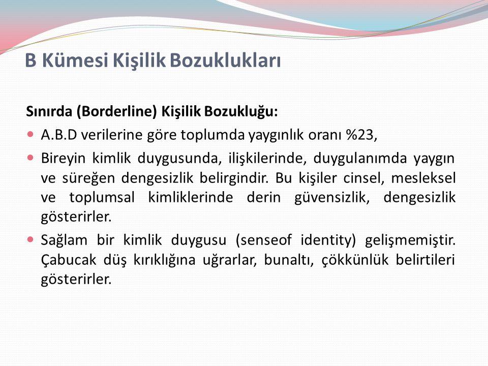 B Kümesi Kişilik Bozuklukları Sınırda (Borderline) Kişilik Bozukluğu: A.B.D verilerine göre toplumda yaygınlık oranı %23, Bireyin kimlik duygusunda, i