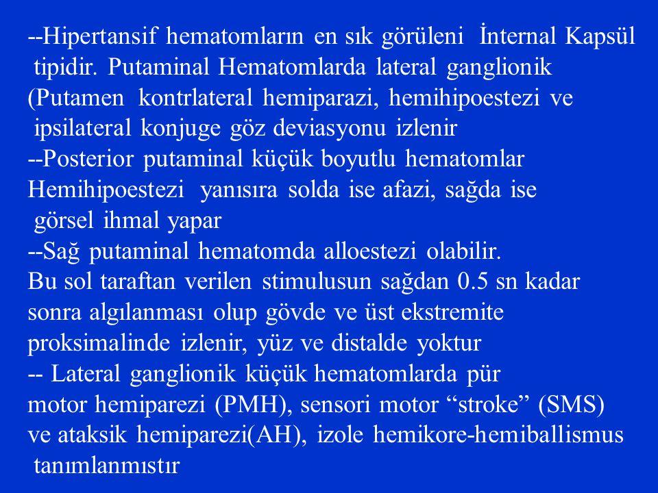 --Hipertansif hematomların en sık görüleni İnternal Kapsül tipidir. Putaminal Hematomlarda lateral ganglionik (Putamen kontrlateral hemiparazi, hemihi
