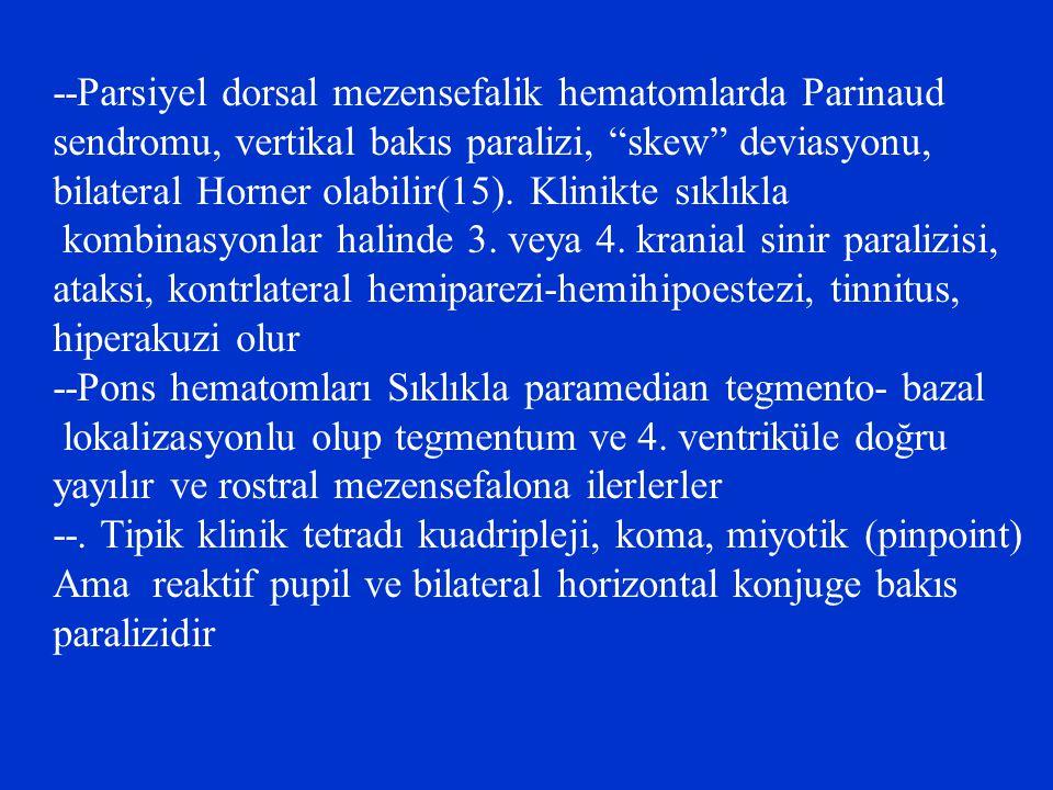 "--Parsiyel dorsal mezensefalik hematomlarda Parinaud sendromu, vertikal bakıs paralizi, ""skew"" deviasyonu, bilateral Horner olabilir(15). Klinikte sık"
