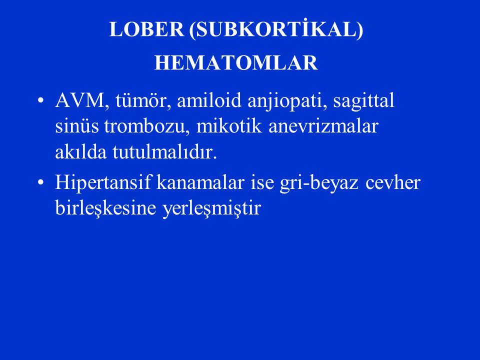 LOBER (SUBKORTİKAL) HEMATOMLAR AVM, tümör, amiloid anjiopati, sagittal sinüs trombozu, mikotik anevrizmalar akılda tutulmalıdır. Hipertansif kanamalar