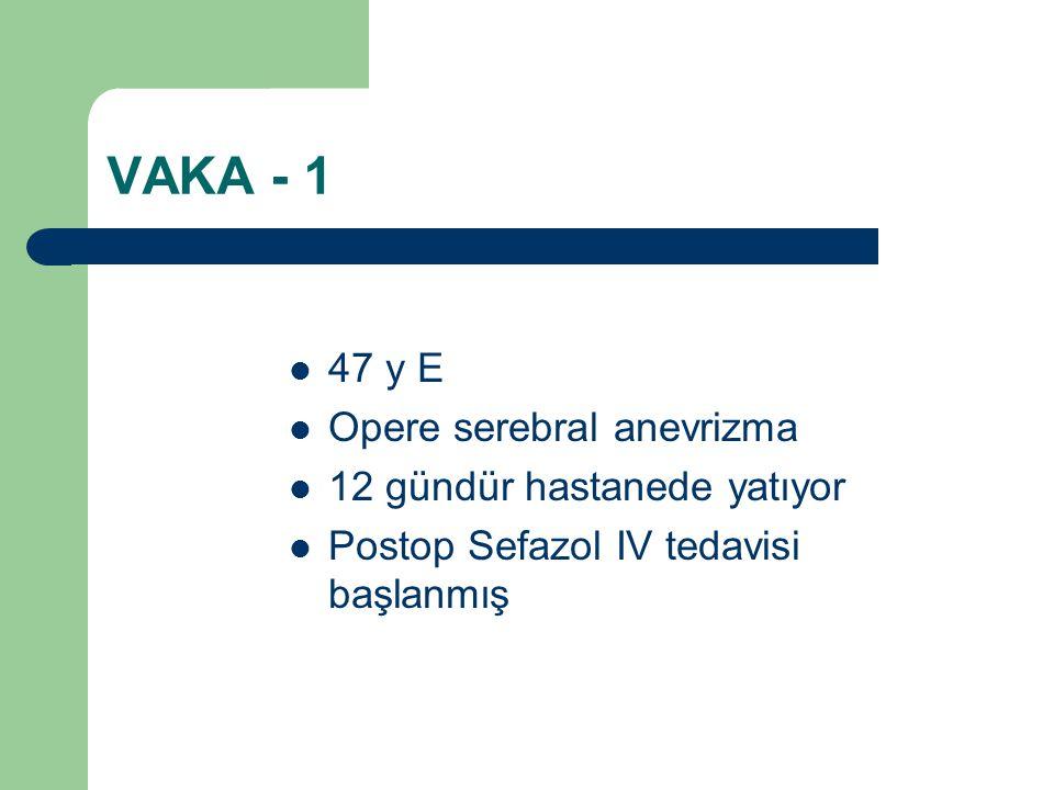 VAKA - 1 47 y E Opere serebral anevrizma 12 gündür hastanede yatıyor Postop Sefazol IV tedavisi başlanmış
