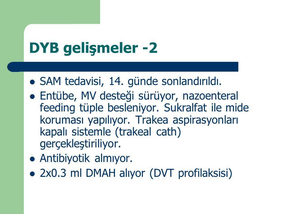 DYB gelişmeler -2 SAM tedavisi, 14. günde sonlandırıldı. Entübe, MV desteği sürüyor, nazoenteral feeding tüple besleniyor. Sukralfat ile mide koruması