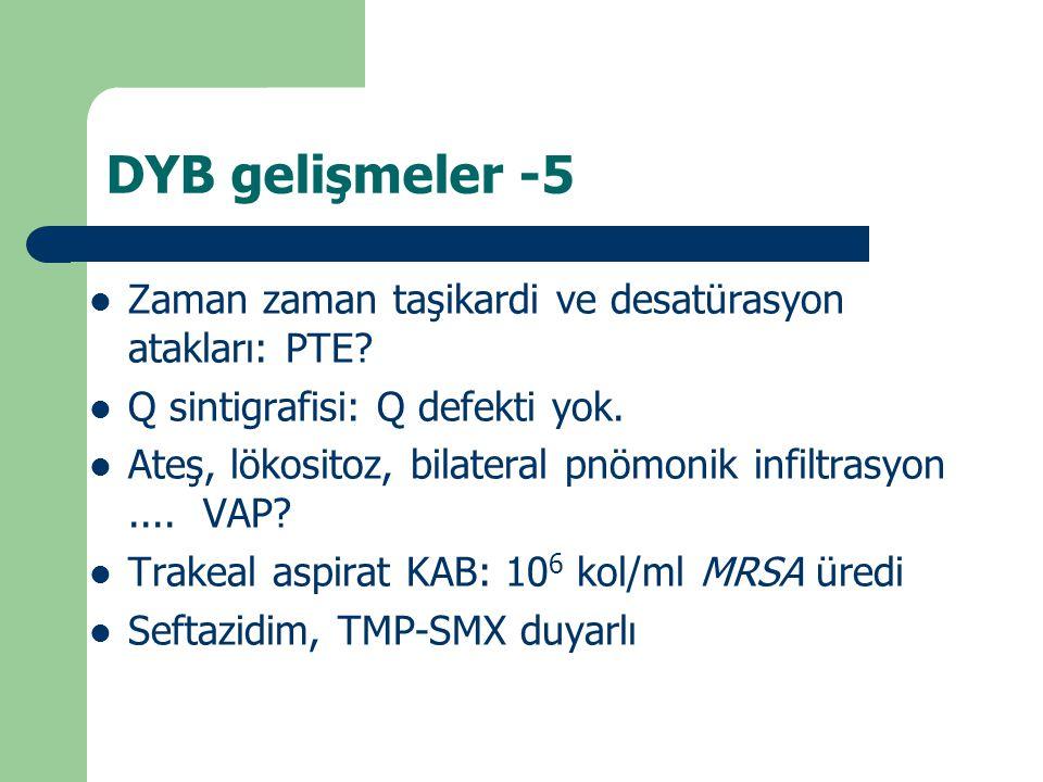DYB gelişmeler -5 Zaman zaman taşikardi ve desatürasyon atakları: PTE? Q sintigrafisi: Q defekti yok. Ateş, lökositoz, bilateral pnömonik infiltrasyon