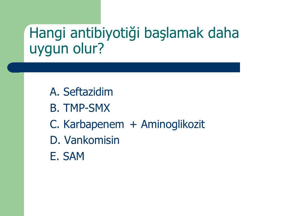 A. Seftazidim B. TMP-SMX C. Karbapenem + Aminoglikozit D. Vankomisin E. SAM Hangi antibiyotiği başlamak daha uygun olur?
