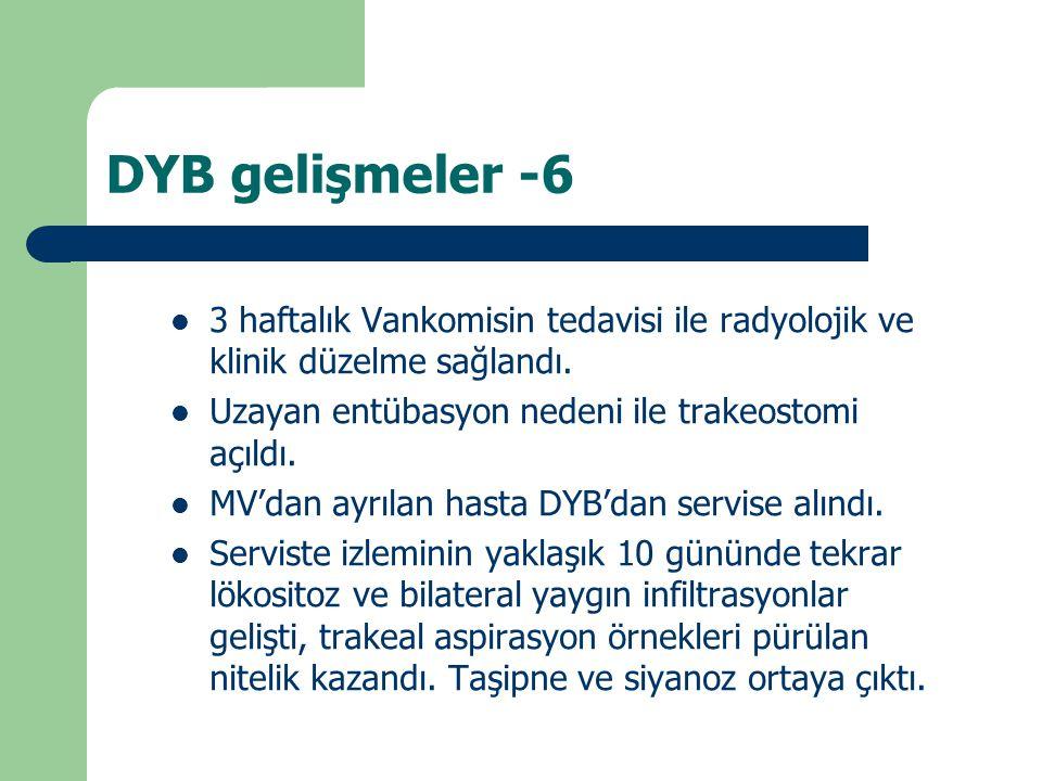 DYB gelişmeler -6 3 haftalık Vankomisin tedavisi ile radyolojik ve klinik düzelme sağlandı. Uzayan entübasyon nedeni ile trakeostomi açıldı. MV'dan ay