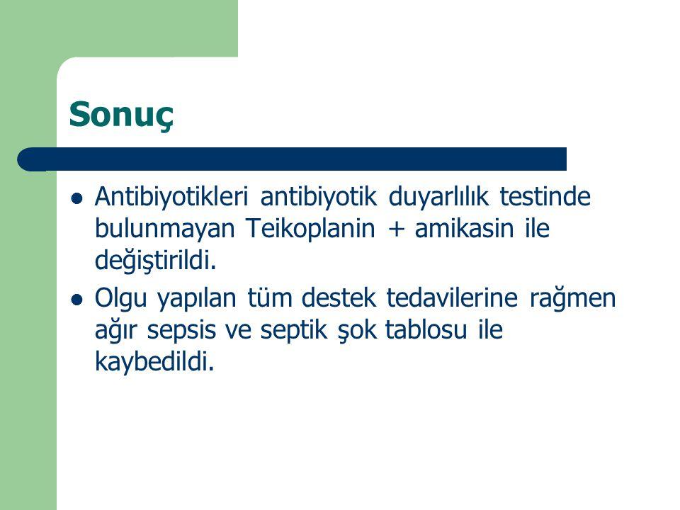 Sonuç Antibiyotikleri antibiyotik duyarlılık testinde bulunmayan Teikoplanin + amikasin ile değiştirildi. Olgu yapılan tüm destek tedavilerine rağmen